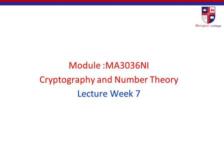 Module :MA3036NI Cryptography and Number Theory Lecture Week 7.
