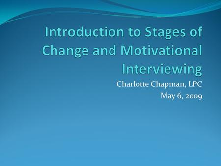 Charlotte Chapman, LPC May 6, 2009. Goals of Training Increase knowledge of Stages of Change and discuss the change process. Increase knowledge of Motivational.