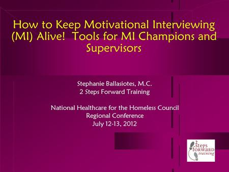 How to Keep Motivational Interviewing (MI) Alive! Tools for MI Champions and Supervisors Stephanie Ballasiotes, M.C. 2 Steps Forward Training National.