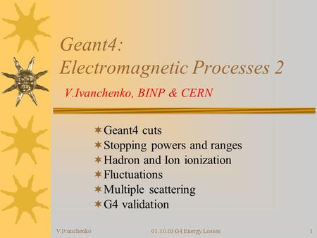 V.Ivanchenko01.10.03 G4 Energy Losses1 Geant4: Electromagnetic Processes 2 V.Ivanchenko, BINP & CERN  Geant4 cuts  Stopping powers and ranges  Hadron.