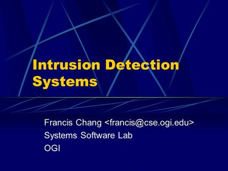 Intrusion Detection Systems Francis Chang Systems Software Lab OGI.