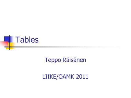 Tables Teppo Räisänen LIIKE/OAMK 2011. The Role of a Table Tables are quite common in computing systems In XHTML tables are used for presenting tabular.