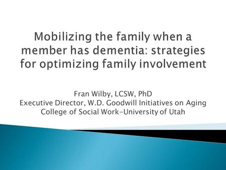Fran Wilby, LCSW, PhD Executive Director, W.D. Goodwill Initiatives on Aging College of Social Work-University of Utah.