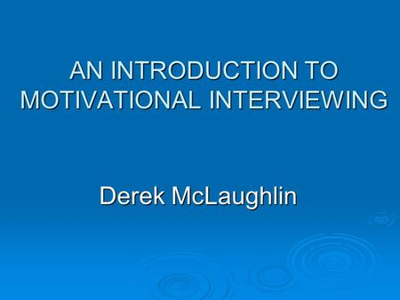 AN INTRODUCTION TO MOTIVATIONAL INTERVIEWING Derek McLaughlin.