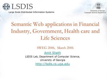 Semantic Web applications in Financial Industry, Government, Health care and Life Sciences SWEG 2006, March 2006 Amit Sheth LSDIS Lab, Department of Computer.