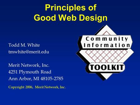 Principles of Good Web Design Todd M. White Merit Network, Inc. 4251 Plymouth Road Ann Arbor, MI 48105-2785 Copyright 2006, Merit Network,