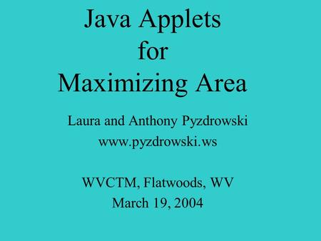 Java Applets for Maximizing Area Laura and Anthony Pyzdrowski www.pyzdrowski.ws WVCTM, Flatwoods, WV March 19, 2004.