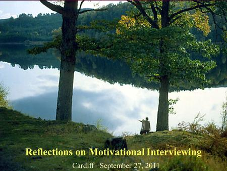 Reflections on Motivational Interviewing Cardiff September 27, 2011.