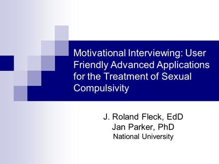 Motivational Interviewing: User Friendly Advanced Applications for the Treatment of Sexual Compulsivity J. Roland Fleck, EdD Jan Parker, PhD National University.