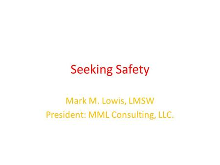 Seeking Safety Mark M. Lowis, LMSW President: MML Consulting, LLC.