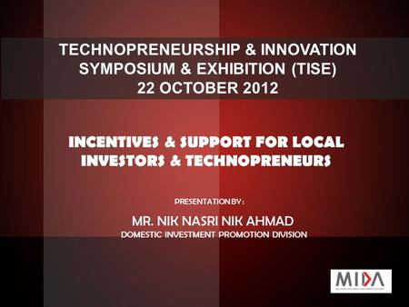 TECHNOPRENEURSHIP & INNOVATION SYMPOSIUM & EXHIBITION (TISE) 22 OCTOBER 2012 INCENTIVES & SUPPORT FOR LOCAL INVESTORS & TECHNOPRENEURS PRESENTATION BY.
