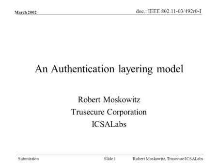 Doc.: IEEE 802.11-03/492r0-I Submission Robert Moskowitz, Trusecure/ICSALabsSlide 1 March 2002 An Authentication layering model Robert Moskowitz Trusecure.