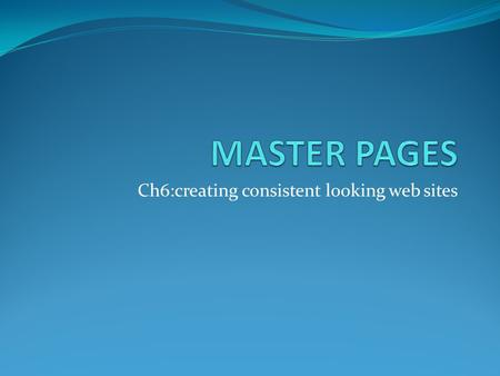 Ch6:creating consistent looking web sites. Master pages Master page defines a combination of fixed content and content place holder to hold the web page(.aspx)