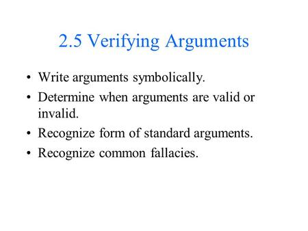 2.5 Verifying Arguments Write arguments symbolically. Determine when arguments are valid or invalid. Recognize form of standard arguments. Recognize common.