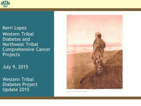 Kerri Lopez Western Tribal Diabetes and Northwest Tribal Comprehensive Cancer Projects July 9, 2015 Western Tribal Diabetes Project Update 2015.