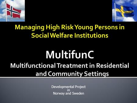 Managing High Risk Young Persons in Social Welfare Institutions MultifunC Multifunctional Treatment in Residential and Community Settings Developmental.