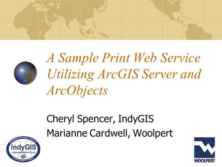 A Sample Print Web Service Utilizing ArcGIS Server and ArcObjects Cheryl Spencer, IndyGIS Marianne Cardwell, Woolpert.