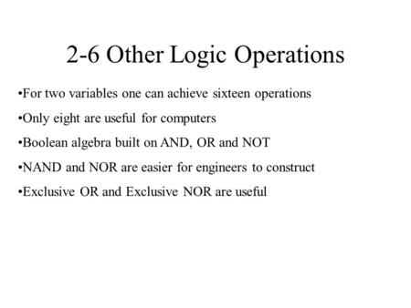 2-6 Other Logic Operations For two variables one can achieve sixteen operations Only eight are useful for computers Boolean algebra built on AND, OR and.
