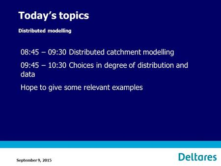September 9, 2015 1 Today's topics Distributed modelling 08:45 – 09:30 Distributed catchment modelling 09:45 – 10:30 Choices in degree of distribution.