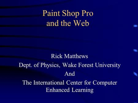 Paint Shop Pro and the Web Rick Matthews Dept. of Physics, Wake Forest University And The International Center for Computer Enhanced Learning