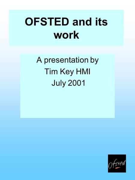 OFSTED and its work A presentation by Tim Key HMI July 2001.