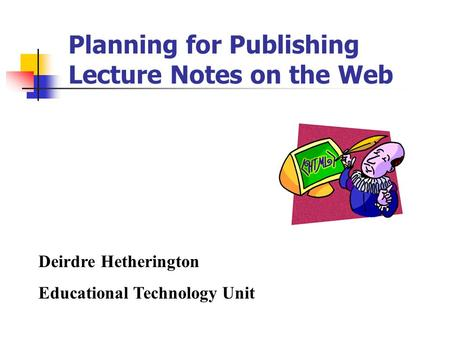 Planning for Publishing Lecture Notes on the Web Deirdre Hetherington Educational Technology Unit.