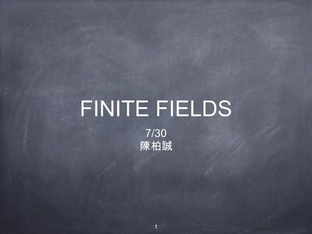 1 FINITE FIELDS 7/30 陳柏誠. 2 Outline: Groups, Rings, and Fields Finite Fields of the Form GF(p) Polynomial Arithmetic Finite Fields of the Form GF(2 n)