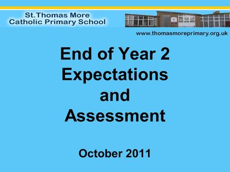 End of Year 2 Expectations and Assessment October 2011 www.thomasmoreprimary.org.uk.