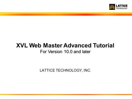 LATTICE TECHNOLOGY, INC. For Version 10.0 and later XVL Web Master Advanced Tutorial For Version 10.0 and later.