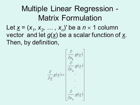 Multiple Linear Regression - Matrix Formulation Let x = (x 1, x 2, …, x n )′ be a n  1 column vector and let g(x) be a scalar function of x. Then, by.
