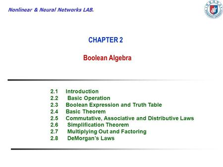 Nonlinear & Neural Networks LAB. CHAPTER 2 Boolean Algebra 2.1Introduction 2.2 Basic Operation 2.3Boolean Expression and Truth Table 2.4Basic Theorem 2.5Commutative,
