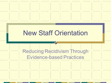 New Staff Orientation Reducing Recidivism Through Evidence-based Practices.