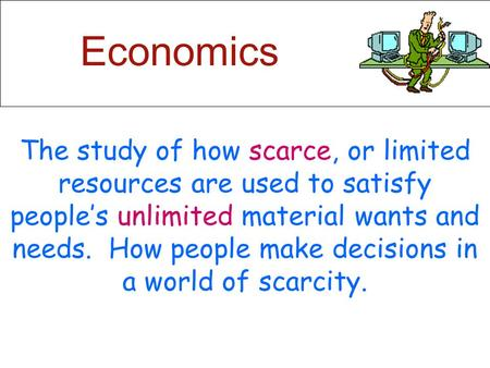 Economics The study of how scarce, or limited resources are used to satisfy people's unlimited material wants and needs. How people make decisions in.