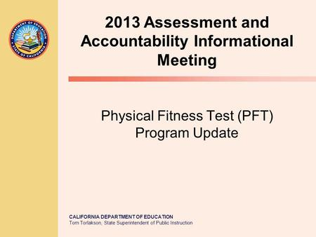 CALIFORNIA DEPARTMENT OF EDUCATION Tom Torlakson, State Superintendent of Public Instruction Physical Fitness Test (PFT) Program Update 2013 Assessment.