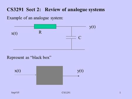 "Sept'05CS32911 CS3291 Sect 2: Review of analogue systems Example of an analogue system: Represent as ""black box"" R C y(t) x(t) y(t)"