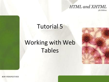 Tutorial 5 Working with Web Tables. XP Objectives Explore the structure of a Web table Create headings and cells in a table Create cells that span multiple.