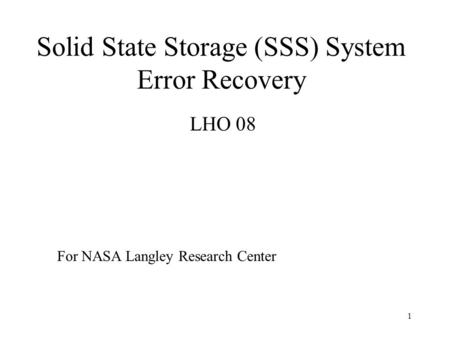 1 Solid State Storage (SSS) System Error Recovery LHO 08 For NASA Langley Research Center.