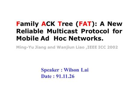 Ming-Yu Jiang and Wanjiun Liao,IEEE ICC 2002 Family ACK Tree (FAT): A New Reliable Multicast Protocol for Mobile Ad Hoc Networks. Speaker : Wilson Lai.