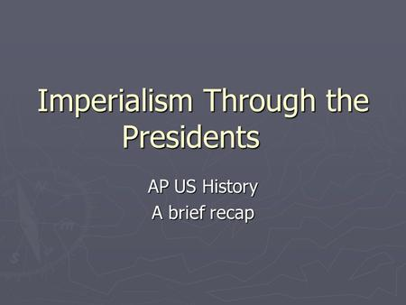Imperialism Through the Presidents AP US History A brief recap.