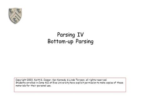 Parsing IV Bottom-up Parsing Copyright 2003, Keith D. Cooper, Ken Kennedy & Linda Torczon, all rights reserved. Students enrolled in Comp 412 at Rice University.