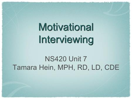 Motivational Interviewing NS420 Unit 7 Tamara Hein, MPH, RD, LD, CDE.