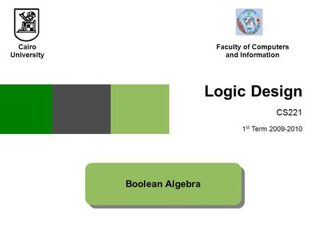 Logic Design CS221 1 st Term 2009-2010 Boolean Algebra Cairo University Faculty of Computers and Information.