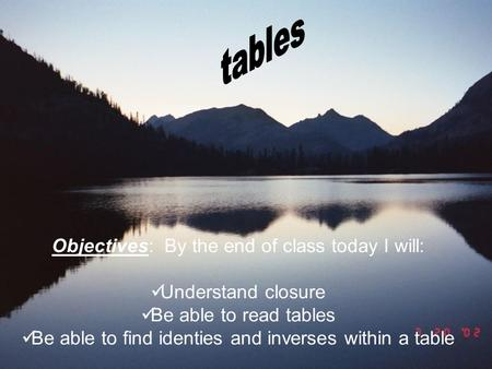 Objectives: By the end of class today I will: Understand closure Be able to read tables Be able to find identies and inverses within a table.