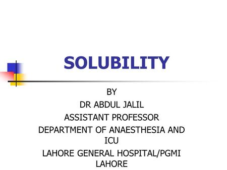SOLUBILITY BY DR ABDUL JALIL ASSISTANT PROFESSOR DEPARTMENT OF ANAESTHESIA AND ICU LAHORE GENERAL HOSPITAL/PGMI LAHORE.