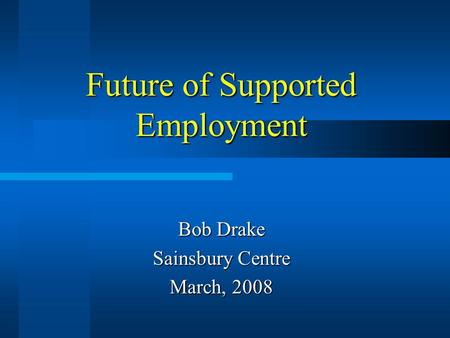 Future of Supported Employment Bob Drake Sainsbury Centre March, 2008.