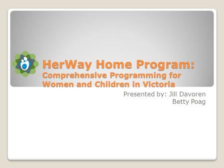 HerWay Home Program: Comprehensive Programming for Women and Children in Victoria Presented by: Jill Davoren Betty Poag.