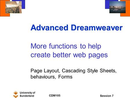 University of Sunderland CDM105 Session 7 Advanced Dreamweaver More functions to help create better web pages Page Layout, Cascading Style Sheets, behaviours,