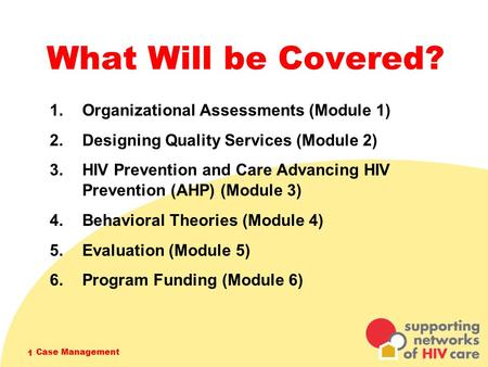 Case Management 1 What Will be Covered? 1. Organizational Assessments (Module 1) 2. Designing Quality Services (Module 2) 3. HIV Prevention and Care Advancing.