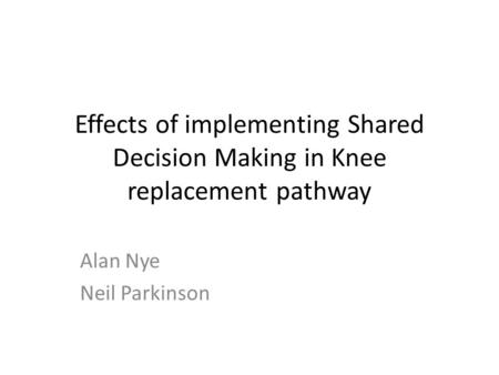 Effects of implementing Shared Decision Making in Knee replacement pathway Alan Nye Neil Parkinson.