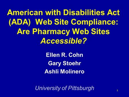 1 American with Disabilities Act (ADA) Web Site Compliance: Are Pharmacy Web Sites Accessible? Ellen R. Cohn Gary Stoehr Ashli Molinero University of Pittsburgh.